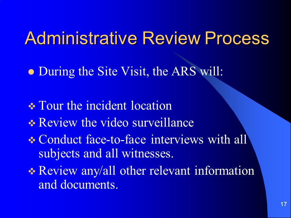 17 Administrative Review Process During the Site Visit, the ARS will:  Tour the incident location  Review the video surveillance  Conduct face-to-face interviews with all subjects and all witnesses.