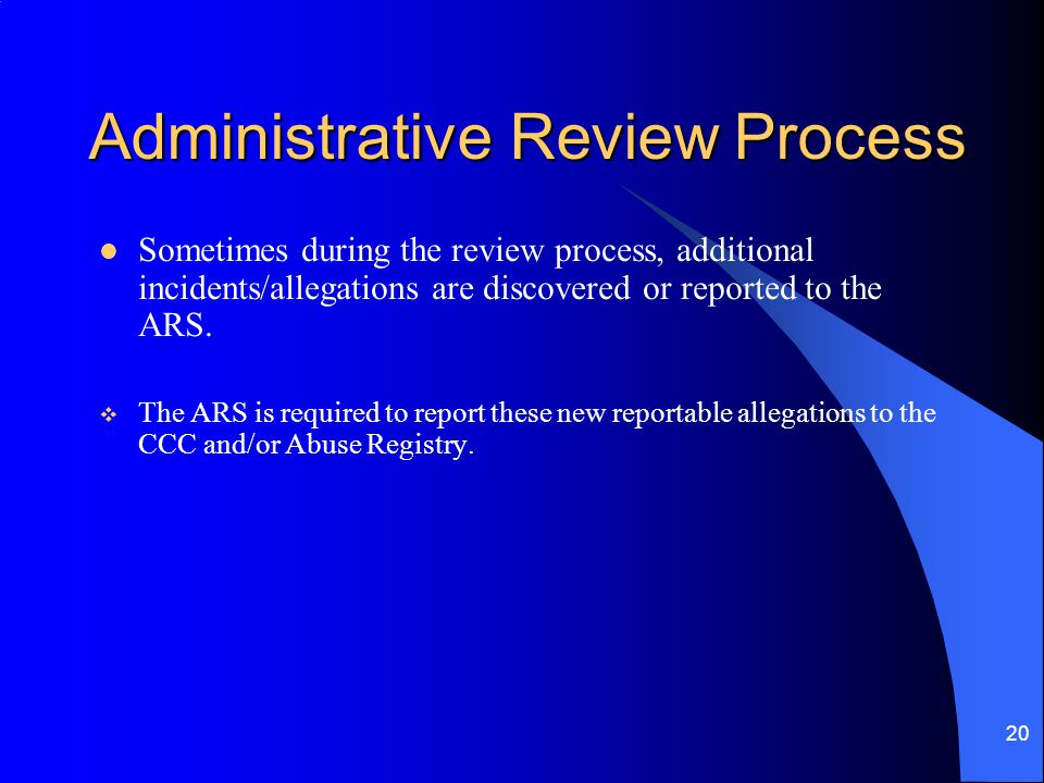 20 Administrative Review Process Sometimes during the review process, additional incidents/allegations are discovered or reported to the ARS.