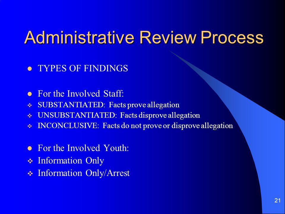 21 Administrative Review Process TYPES OF FINDINGS For the Involved Staff:  SUBSTANTIATED: Facts prove allegation  UNSUBSTANTIATED: Facts disprove allegation  INCONCLUSIVE: Facts do not prove or disprove allegation For the Involved Youth:  Information Only  Information Only/Arrest