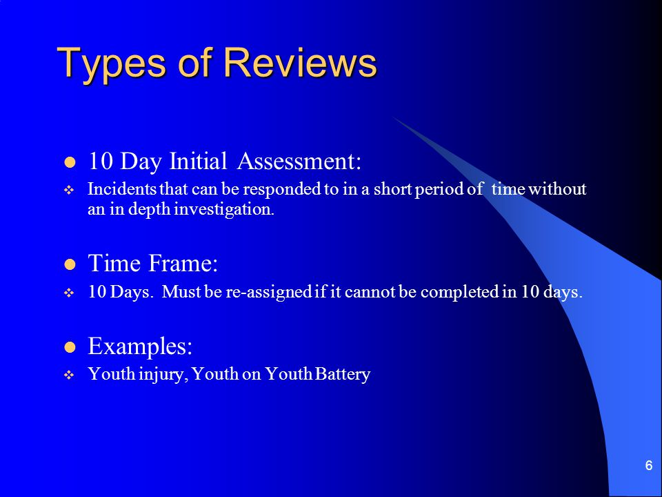 6 Types of Reviews 10 Day Initial Assessment:  Incidents that can be responded to in a short period of time without an in depth investigation.
