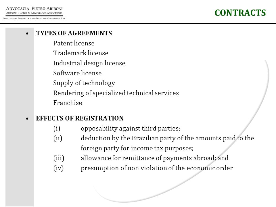 TYPES OF AGREEMENTS Patent license Trademark license Industrial design license Software license Supply of technology Rendering of specialized technical services Franchise EFFECTS OF REGISTRATION (i) opposability against third parties; (ii) deduction by the Brazilian party of the amounts paid to the foreign party for income tax purposes; (iii)allowance for remittance of payments abroad; and (iv) presumption of non violation of the economic order CONTRACTS