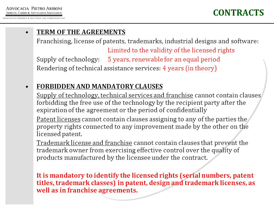 TERM OF THE AGREEMENTS Franchising, license of patents, trademarks, industrial designs and software: Limited to the validity of the licensed rights Supply of technology: 5 years, renewable for an equal period Rendering of technical assistance services: 4 years (in theory) FORBIDDEN AND MANDATORY CLAUSES Supply of technology, technical services and franchise cannot contain clauses forbidding the free use of the technology by the recipient party after the expiration of the agreement or the period of confidentially Patent licenses cannot contain clauses assigning to any of the parties the property rights connected to any improvement made by the other on the licensed patent.