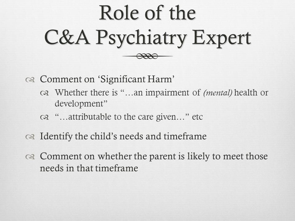Role of the C&A Psychiatry Expert  Comment on 'Significant Harm'  Whether there is …an impairment of (mental) health or development  …attributable to the care given… etc  Identify the child's needs and timeframe  Comment on whether the parent is likely to meet those needs in that timeframe
