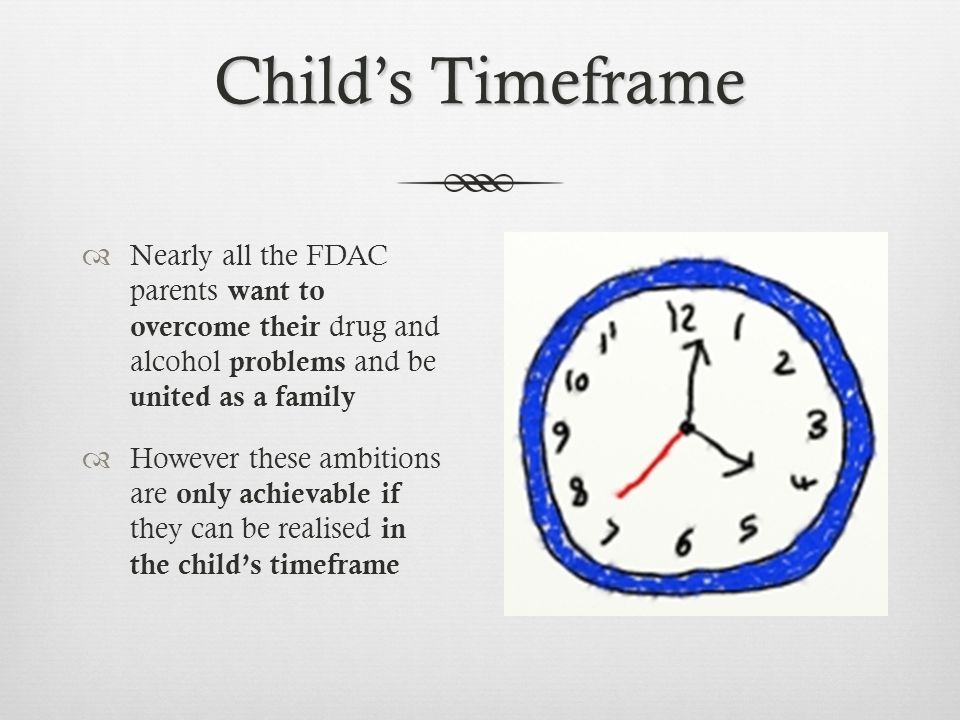 Child's Timeframe  Nearly all the FDAC parents want to overcome their drug and alcohol problems and be united as a family  However these ambitions are only achievable if they can be realised in the child's timeframe