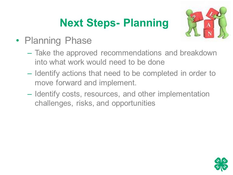 Next Steps- Planning Planning Phase –Take the approved recommendations and breakdown into what work would need to be done –Identify actions that need to be completed in order to move forward and implement.
