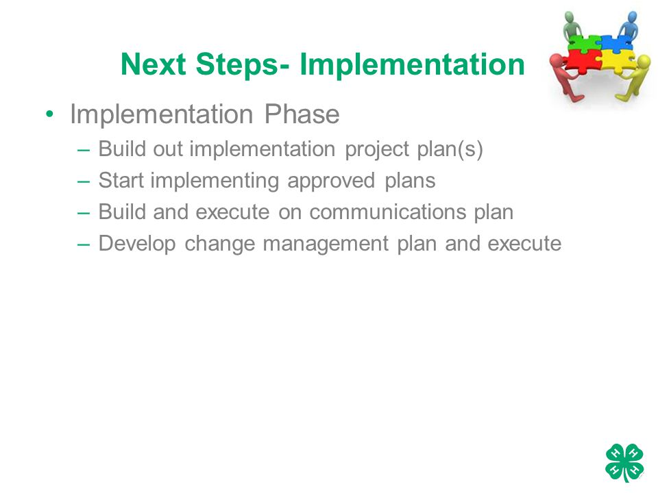 Next Steps- Implementation Implementation Phase –Build out implementation project plan(s) –Start implementing approved plans –Build and execute on communications plan –Develop change management plan and execute