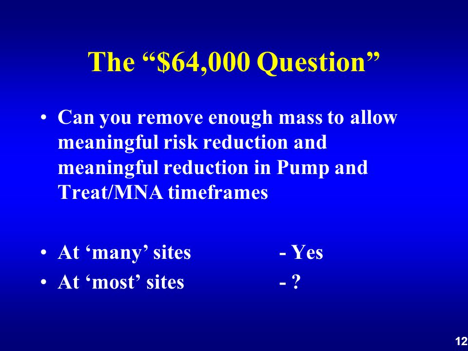 12 The $64,000 Question Can you remove enough mass to allow meaningful risk reduction and meaningful reduction in Pump and Treat/MNA timeframes At 'many' sites - Yes At 'most' sites -