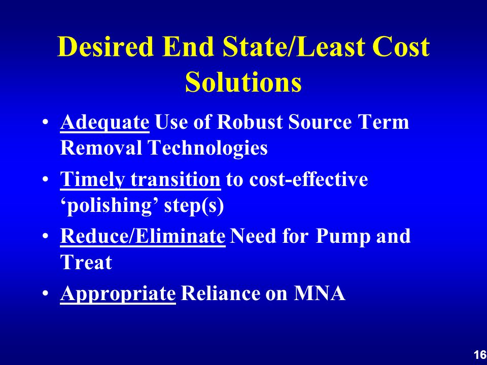 16 Desired End State/Least Cost Solutions Adequate Use of Robust Source Term Removal Technologies Timely transition to cost-effective 'polishing' step(s) Reduce/Eliminate Need for Pump and Treat Appropriate Reliance on MNA