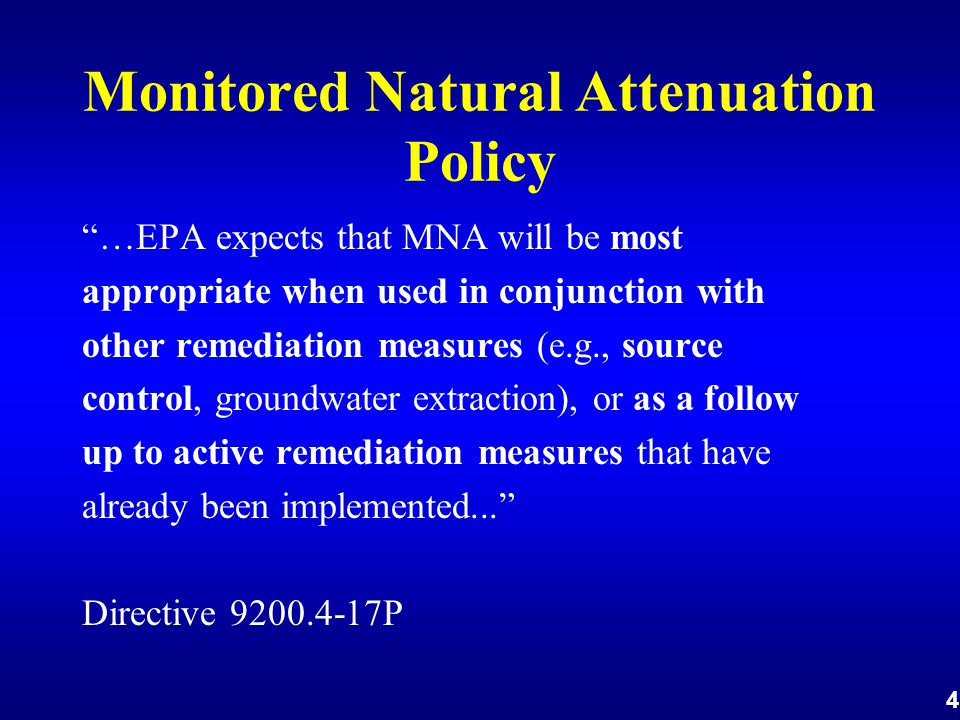 4 Monitored Natural Attenuation Policy …EPA expects that MNA will be most appropriate when used in conjunction with other remediation measures (e.g., source control, groundwater extraction), or as a follow up to active remediation measures that have already been implemented... Directive 9200.4-17P