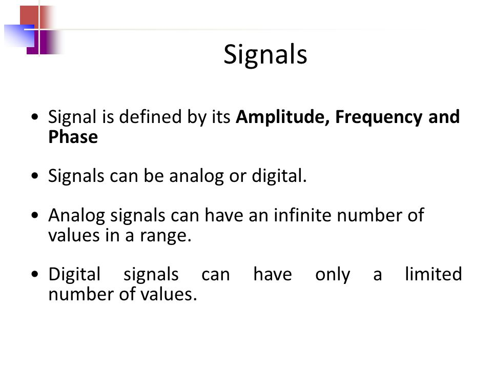 Signals Signal is defined by its Amplitude, Frequency and Phase Signals can be analog or digital.