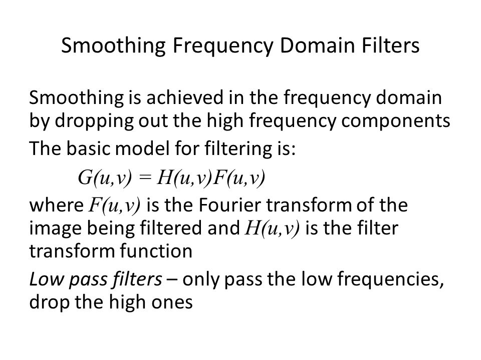Smoothing Frequency Domain Filters Smoothing is achieved in the frequency domain by dropping out the high frequency components The basic model for filtering is: G(u,v) = H(u,v)F(u,v) where F(u,v) is the Fourier transform of the image being filtered and H(u,v) is the filter transform function Low pass filters – only pass the low frequencies, drop the high ones
