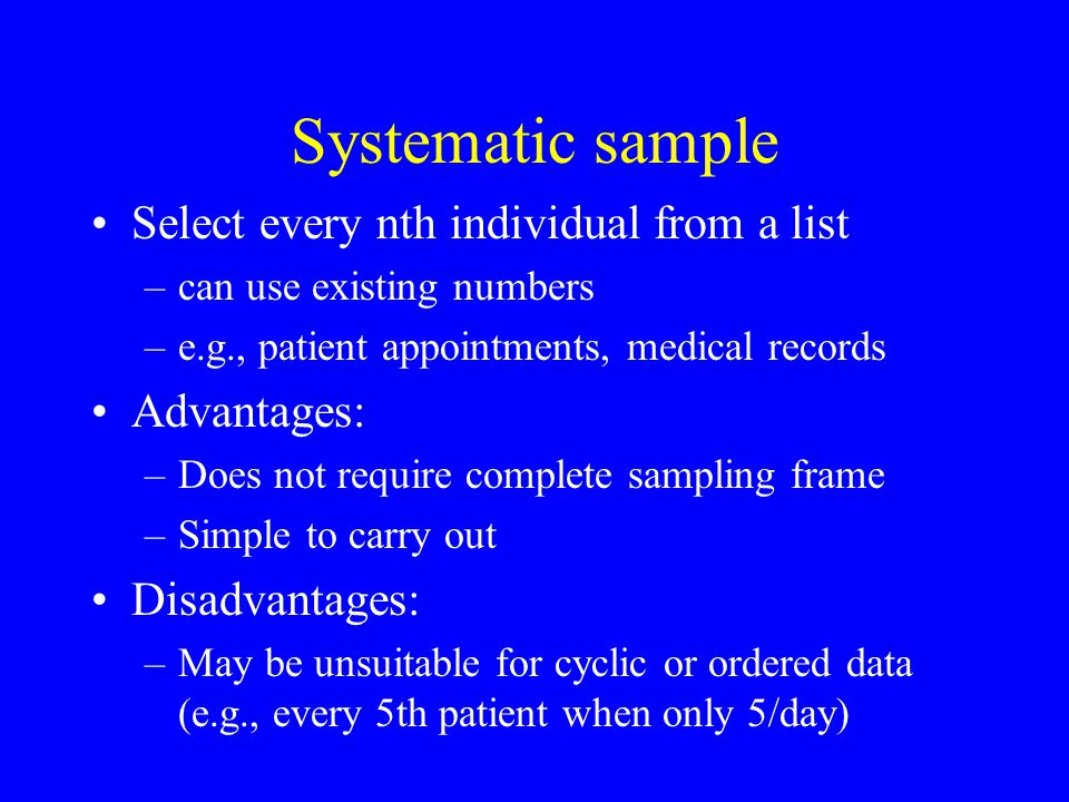 Systematic sample Select every nth individual from a list –can use existing numbers –e.g., patient appointments, medical records Advantages: –Does not require complete sampling frame –Simple to carry out Disadvantages: –May be unsuitable for cyclic or ordered data (e.g., every 5th patient when only 5/day)