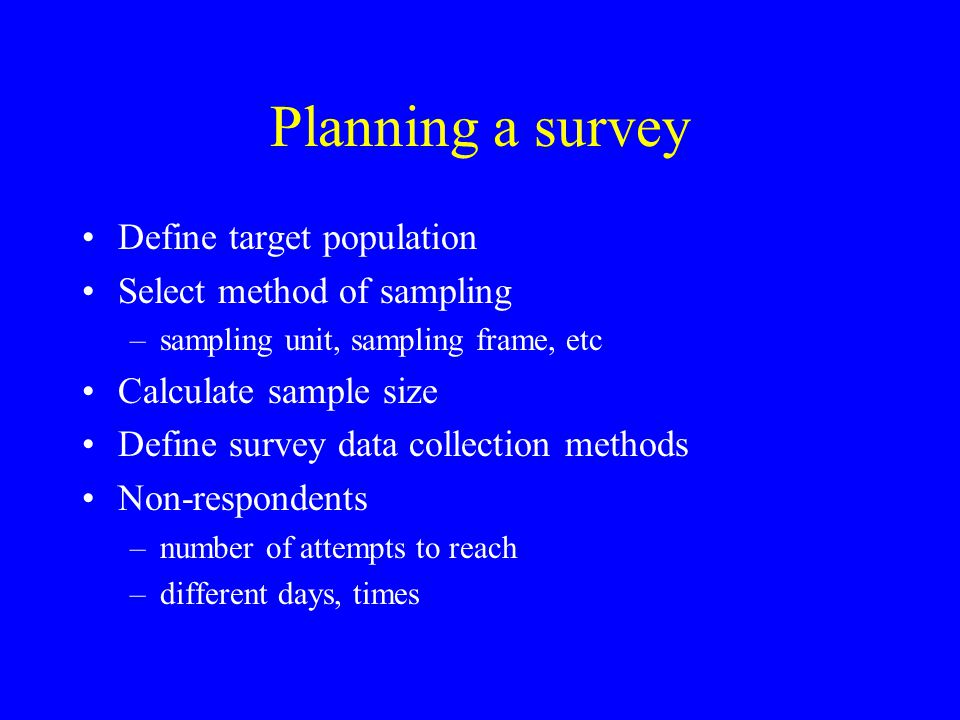 Planning a survey Define target population Select method of sampling –sampling unit, sampling frame, etc Calculate sample size Define survey data coll