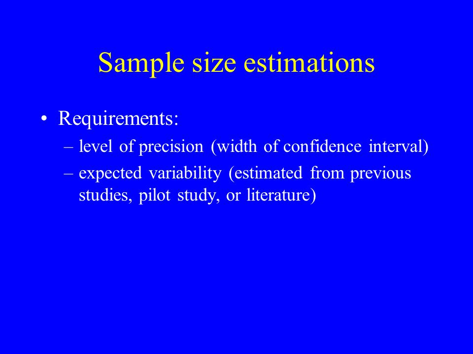 Sample size estimations Requirements: –level of precision (width of confidence interval) –expected variability (estimated from previous studies, pilot