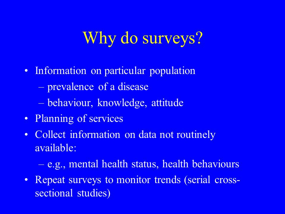 Why do surveys? Information on particular population –prevalence of a disease –behaviour, knowledge, attitude Planning of services Collect information