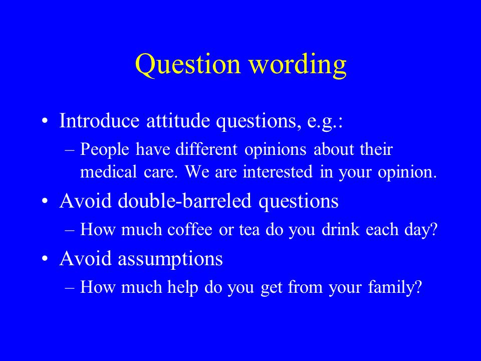Question wording Introduce attitude questions, e.g.: –People have different opinions about their medical care.