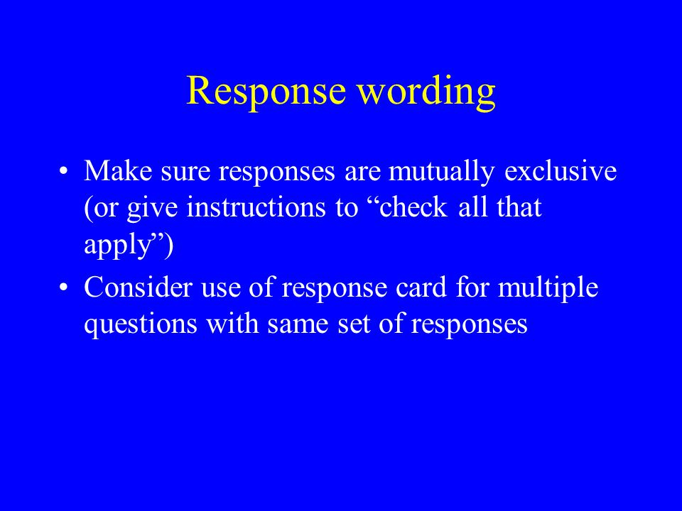 Response wording Make sure responses are mutually exclusive (or give instructions to check all that apply ) Consider use of response card for multiple questions with same set of responses