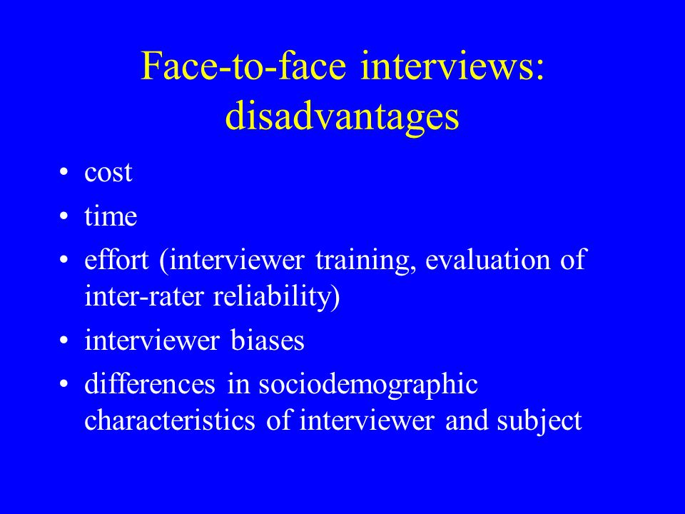 Face-to-face interviews: disadvantages cost time effort (interviewer training, evaluation of inter-rater reliability) interviewer biases differences i