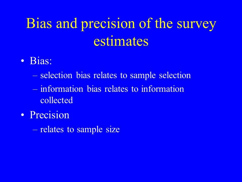 Bias and precision of the survey estimates Bias: –selection bias relates to sample selection –information bias relates to information collected Precis
