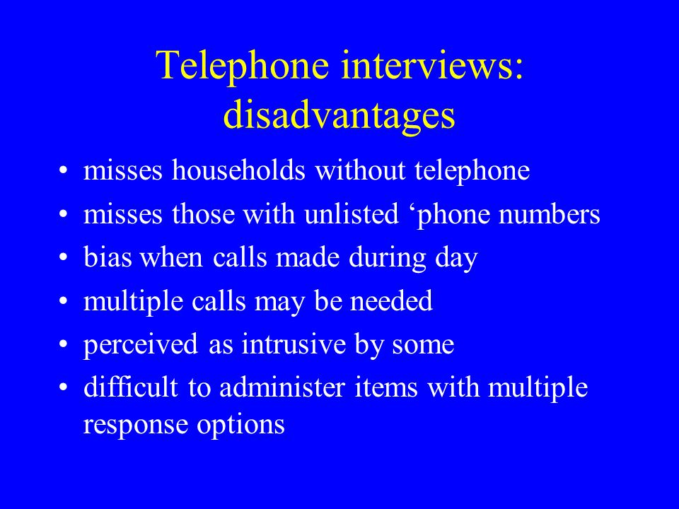 Telephone interviews: disadvantages misses households without telephone misses those with unlisted 'phone numbers bias when calls made during day mult