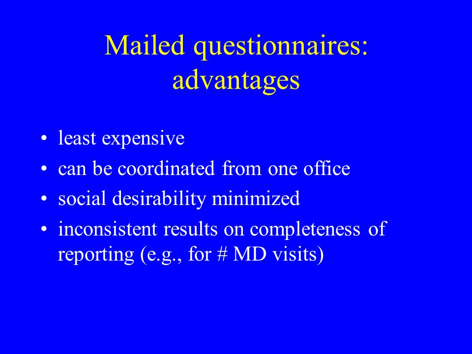 Mailed questionnaires: advantages least expensive can be coordinated from one office social desirability minimized inconsistent results on completenes