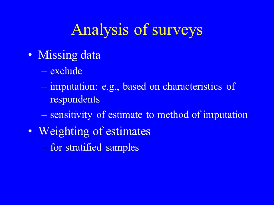 Analysis of surveys Missing data –exclude –imputation: e.g., based on characteristics of respondents –sensitivity of estimate to method of imputation Weighting of estimates –for stratified samples