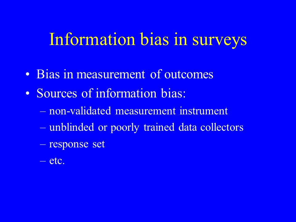 Information bias in surveys Bias in measurement of outcomes Sources of information bias: –non-validated measurement instrument –unblinded or poorly tr