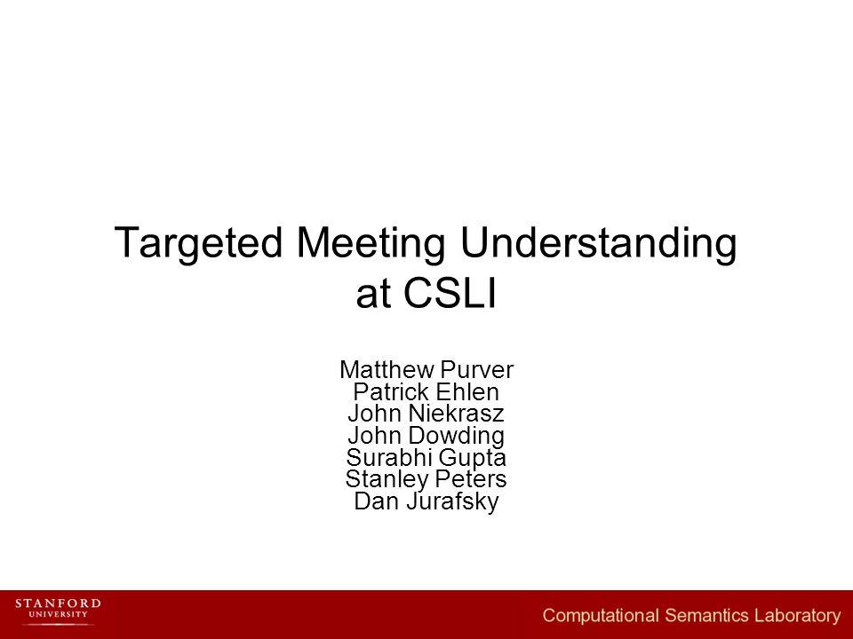 Targeted Meeting Understanding at CSLI Matthew Purver Patrick Ehlen John Niekrasz John Dowding Surabhi Gupta Stanley Peters Dan Jurafsky