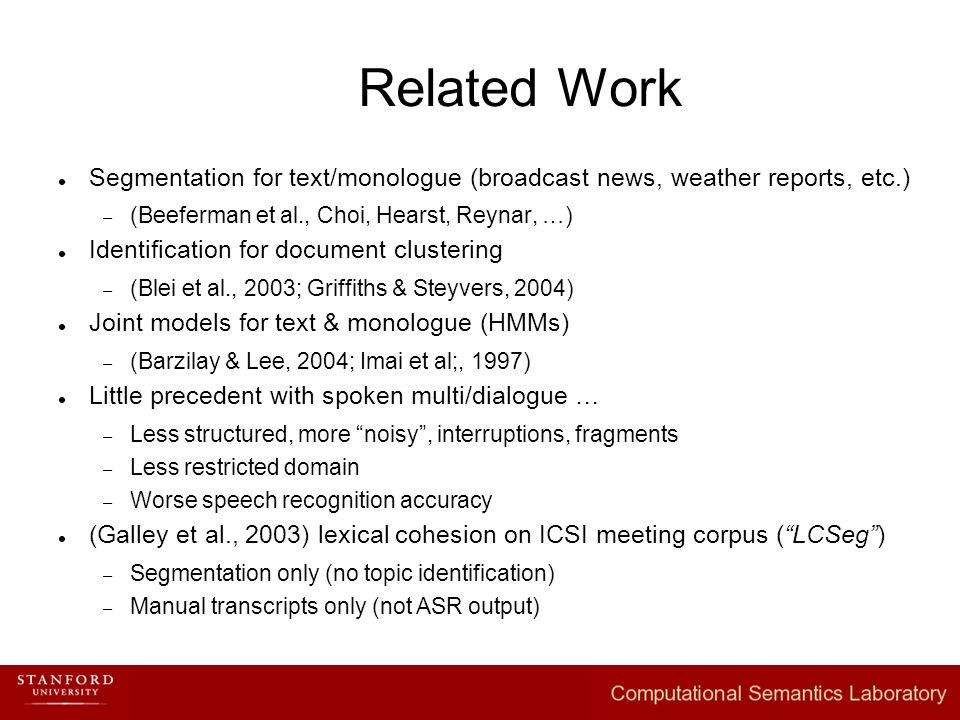 Related Work Segmentation for text/monologue (broadcast news, weather reports, etc.) – (Beeferman et al., Choi, Hearst, Reynar, …) Identification for document clustering – (Blei et al., 2003; Griffiths & Steyvers, 2004) Joint models for text & monologue (HMMs) – (Barzilay & Lee, 2004; Imai et al;, 1997) Little precedent with spoken multi/dialogue … – Less structured, more noisy , interruptions, fragments – Less restricted domain – Worse speech recognition accuracy (Galley et al., 2003) lexical cohesion on ICSI meeting corpus ( LCSeg ) – Segmentation only (no topic identification) – Manual transcripts only (not ASR output)
