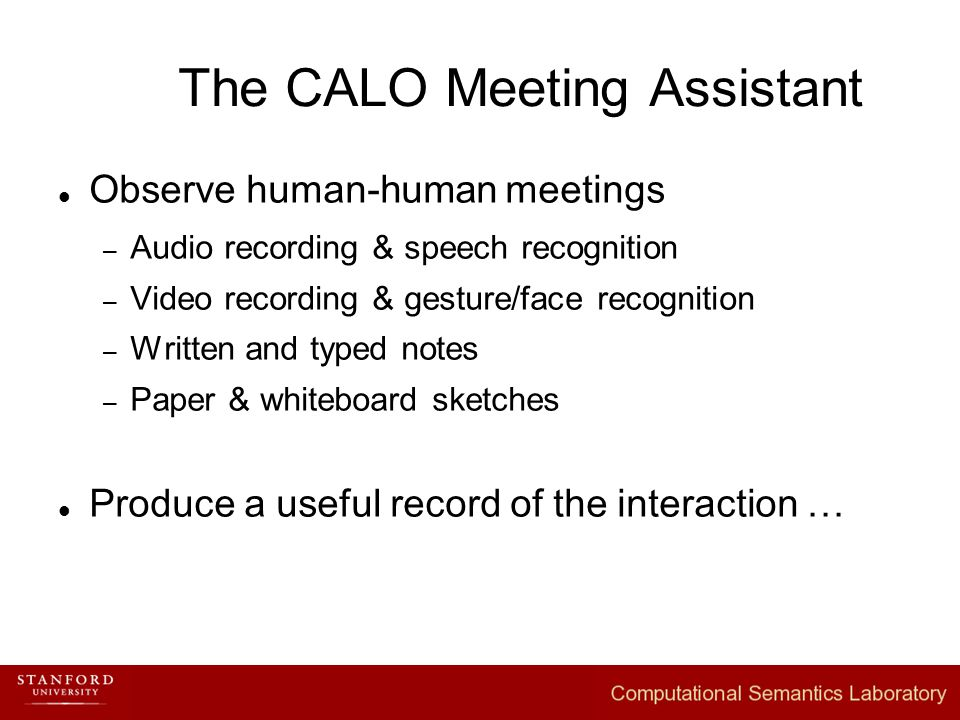 The CALO Meeting Assistant Observe human-human meetings – Audio recording & speech recognition – Video recording & gesture/face recognition – Written and typed notes – Paper & whiteboard sketches Produce a useful record of the interaction …