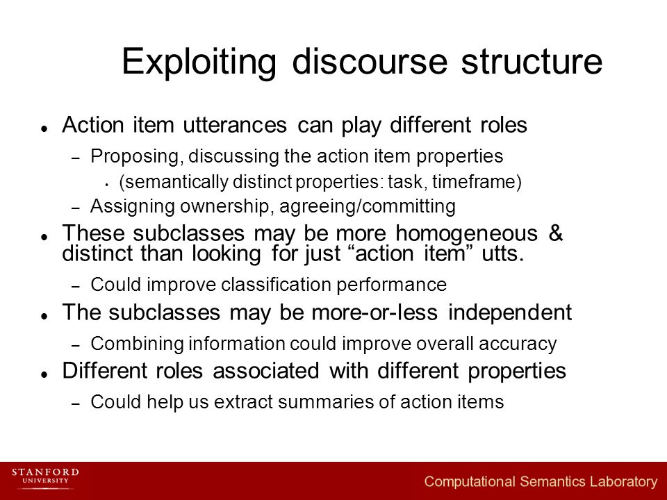 Exploiting discourse structure Action item utterances can play different roles – Proposing, discussing the action item properties  (semantically distinct properties: task, timeframe) – Assigning ownership, agreeing/committing These subclasses may be more homogeneous & distinct than looking for just action item utts.