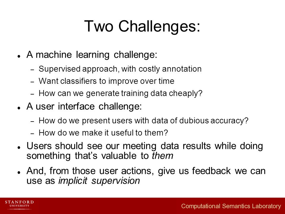 Two Challenges: A machine learning challenge: – Supervised approach, with costly annotation – Want classifiers to improve over time – How can we generate training data cheaply.