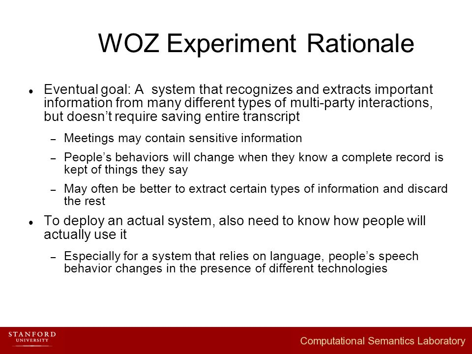 WOZ Experiment Rationale Eventual goal: A system that recognizes and extracts important information from many different types of multi-party interactions, but doesn't require saving entire transcript – Meetings may contain sensitive information – People's behaviors will change when they know a complete record is kept of things they say – May often be better to extract certain types of information and discard the rest To deploy an actual system, also need to know how people will actually use it – Especially for a system that relies on language, people's speech behavior changes in the presence of different technologies