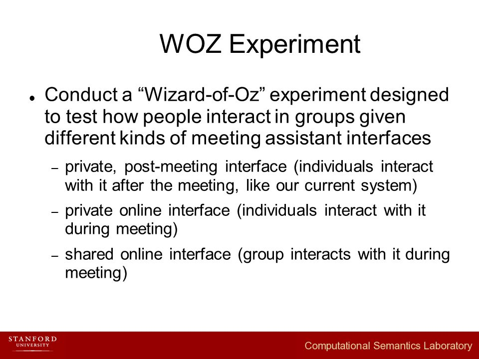 WOZ Experiment Conduct a Wizard-of-Oz experiment designed to test how people interact in groups given different kinds of meeting assistant interfaces – private, post-meeting interface (individuals interact with it after the meeting, like our current system) – private online interface (individuals interact with it during meeting) – shared online interface (group interacts with it during meeting)