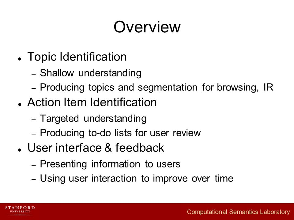 Overview Topic Identification – Shallow understanding – Producing topics and segmentation for browsing, IR Action Item Identification – Targeted understanding – Producing to-do lists for user review User interface & feedback – Presenting information to users – Using user interaction to improve over time