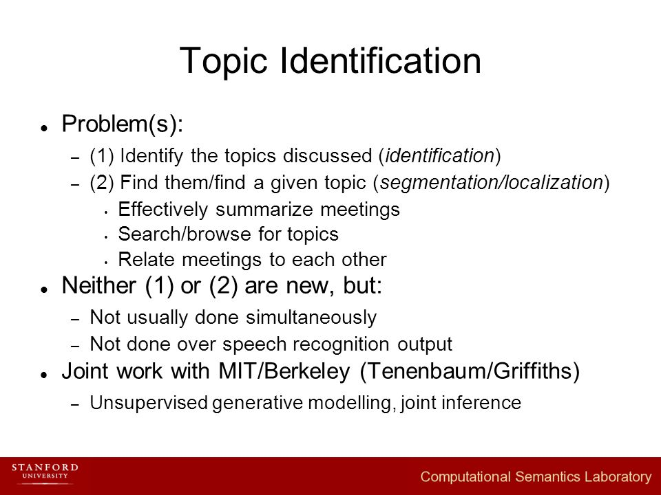 Problem(s): – (1) Identify the topics discussed (identification) – (2) Find them/find a given topic (segmentation/localization)  Effectively summarize meetings  Search/browse for topics  Relate meetings to each other Neither (1) or (2) are new, but: – Not usually done simultaneously – Not done over speech recognition output Joint work with MIT/Berkeley (Tenenbaum/Griffiths) – Unsupervised generative modelling, joint inference