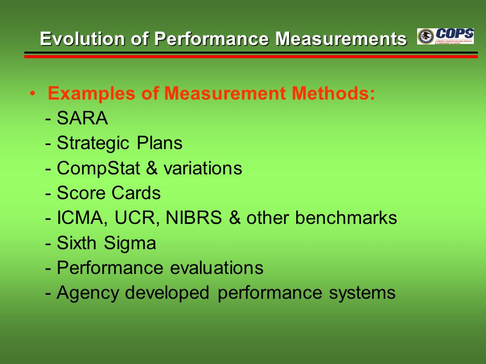 Examples of Measurement Methods: - SARA - Strategic Plans - CompStat & variations - Score Cards - ICMA, UCR, NIBRS & other benchmarks - Sixth Sigma -