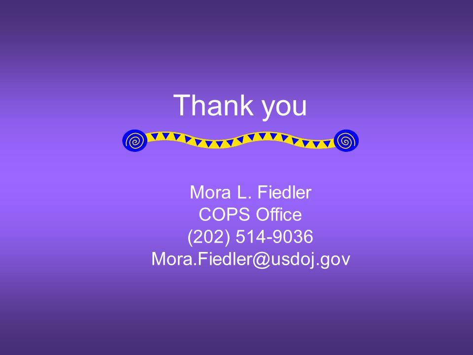 Thank you Mora L. Fiedler COPS Office (202) 514-9036 Mora.Fiedler@usdoj.gov