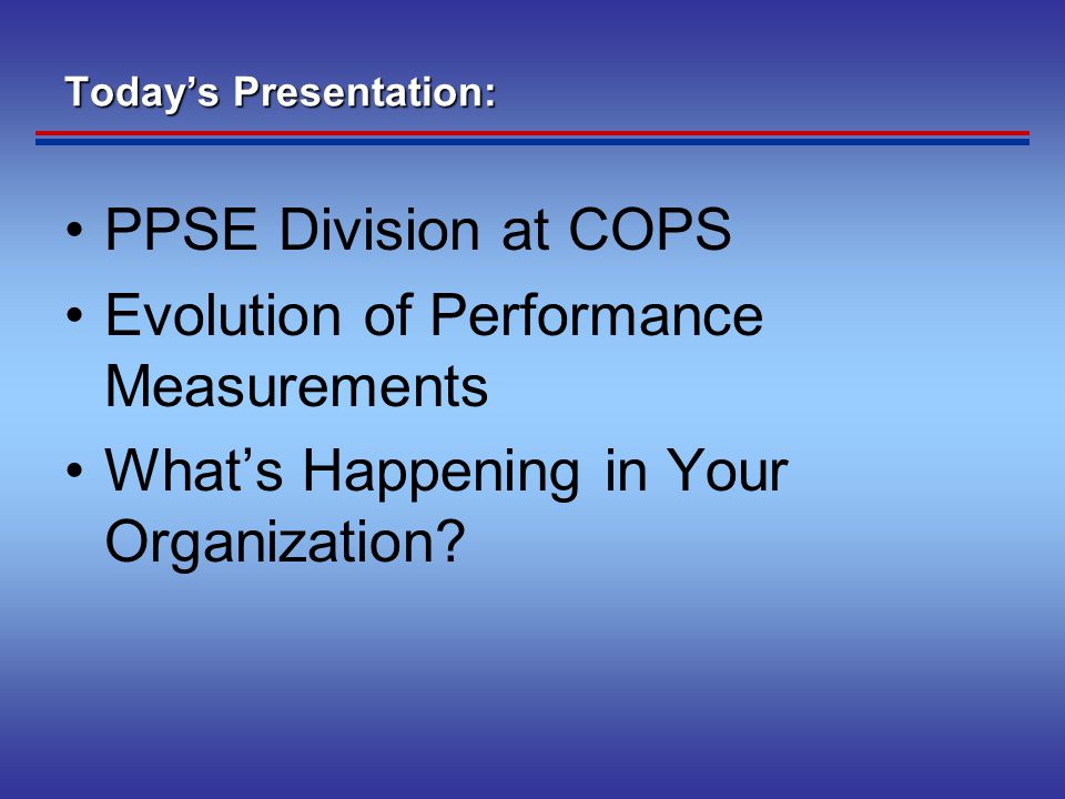 Today's Presentation: PPSE Division at COPS Evolution of Performance Measurements What's Happening in Your Organization?