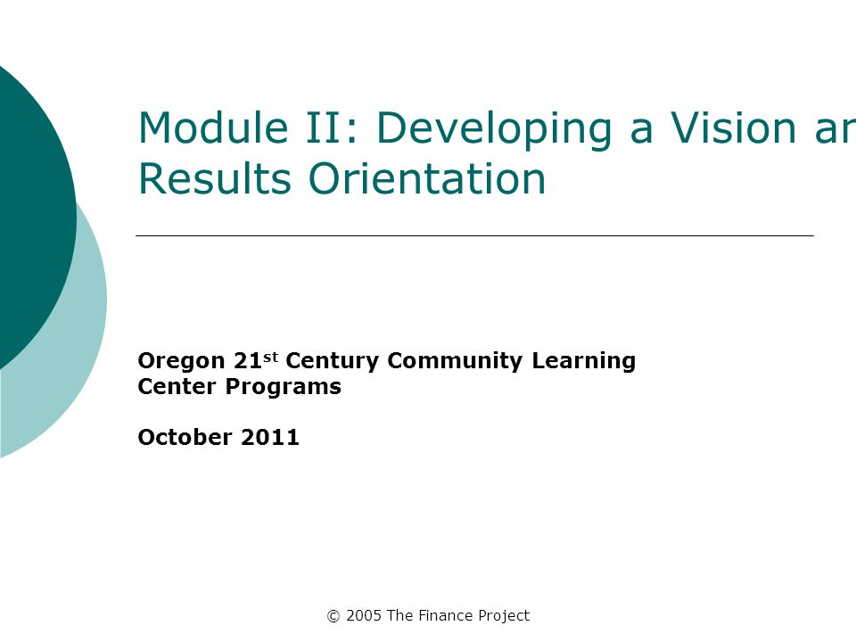 © 2005 The Finance Project Module II: Developing a Vision and Results Orientation Oregon 21 st Century Community Learning Center Programs October 2011