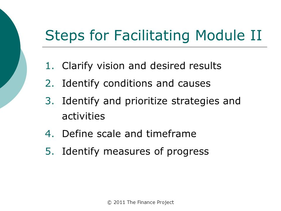 © 2011 The Finance Project Steps for Facilitating Module II 1.Clarify vision and desired results 2.Identify conditions and causes 3.Identify and prior