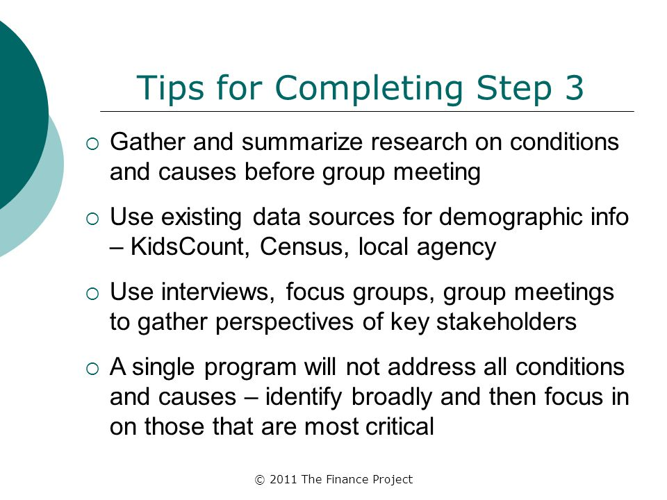 © 2011 The Finance Project Tips for Completing Step 3  Gather and summarize research on conditions and causes before group meeting  Use existing dat