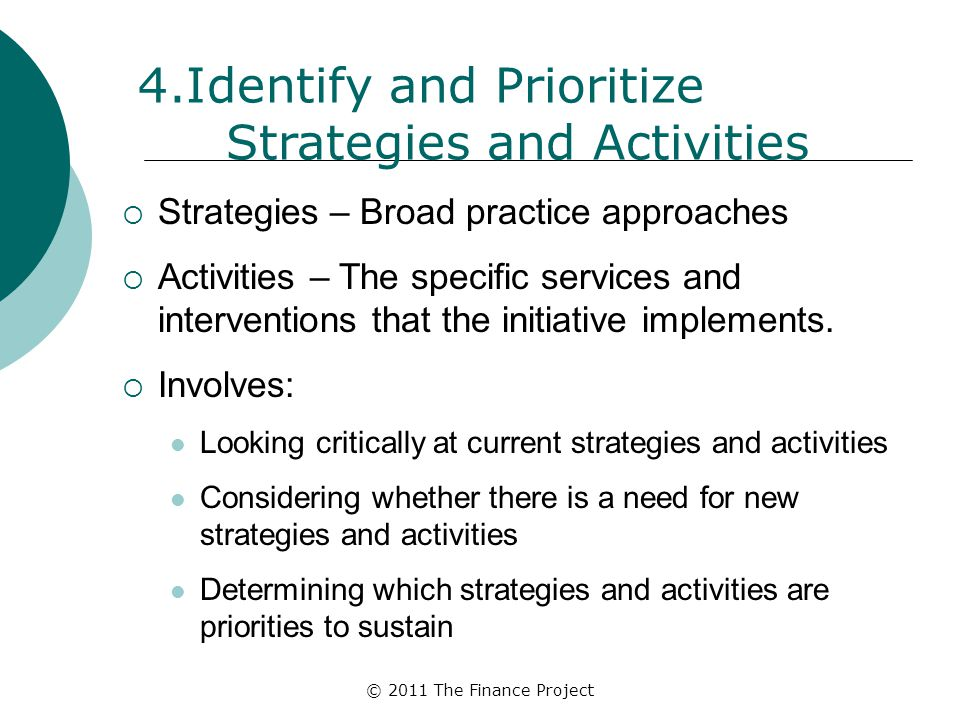 © 2011 The Finance Project 4.Identify and Prioritize Strategies and Activities  Strategies – Broad practice approaches  Activities – The specific se