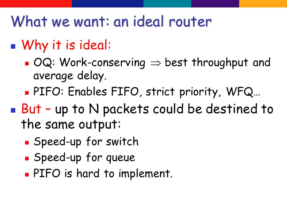 What we want: an ideal router Why it is ideal: OQ: Work-conserving  best throughput and average delay.