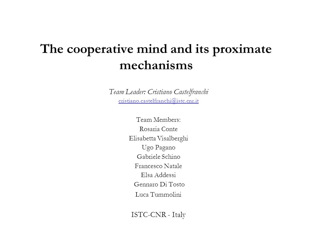 The cooperative mind and its proximate mechanisms Team Leader: Cristiano Castelfranchi cristiano.castelfranchi@istc.cnr.it Team Members: Rosaria Conte