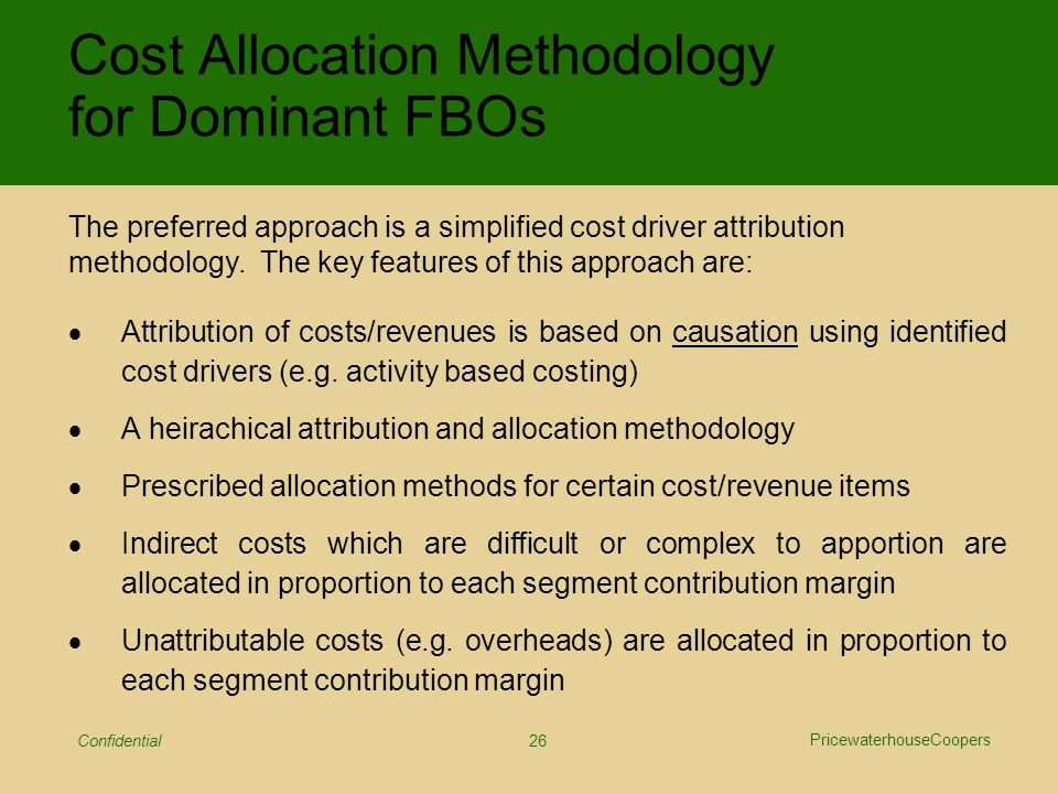 PricewaterhouseCoopers Confidential 26  Attribution of costs/revenues is based on causation using identified cost drivers (e.g.