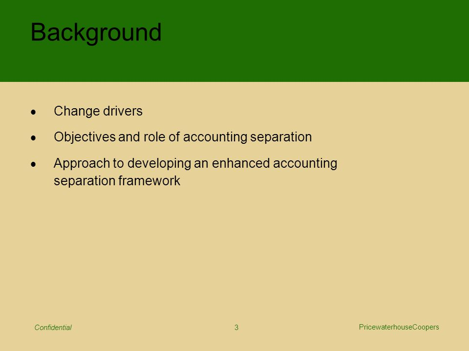 PricewaterhouseCoopers Confidential 3 Background  Change drivers  Objectives and role of accounting separation  Approach to developing an enhanced accounting separation framework