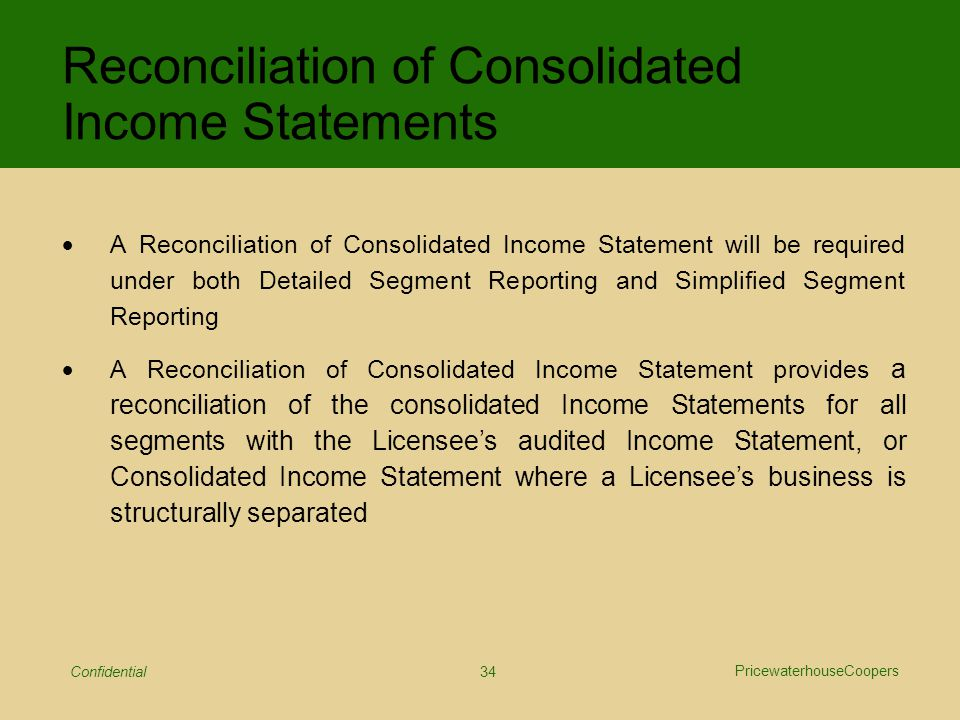 PricewaterhouseCoopers Confidential 34 Reconciliation of Consolidated Income Statements  A Reconciliation of Consolidated Income Statement will be required under both Detailed Segment Reporting and Simplified Segment Reporting  A Reconciliation of Consolidated Income Statement provides a reconciliation of the consolidated Income Statements for all segments with the Licensee's audited Income Statement, or Consolidated Income Statement where a Licensee's business is structurally separated