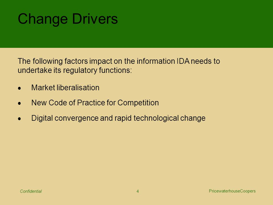 PricewaterhouseCoopers Confidential 4 Change Drivers  Market liberalisation  New Code of Practice for Competition  Digital convergence and rapid technological change The following factors impact on the information IDA needs to undertake its regulatory functions: