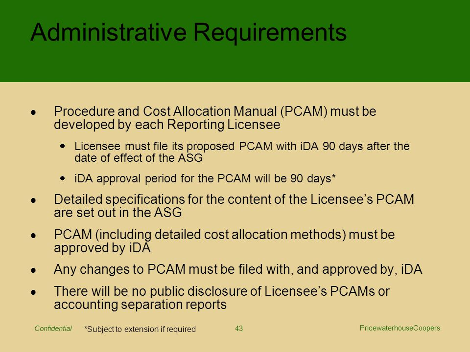 PricewaterhouseCoopers Confidential 43 Administrative Requirements  Procedure and Cost Allocation Manual (PCAM) must be developed by each Reporting Licensee  Licensee must file its proposed PCAM with iDA 90 days after the date of effect of the ASG  iDA approval period for the PCAM will be 90 days*  Detailed specifications for the content of the Licensee's PCAM are set out in the ASG  PCAM (including detailed cost allocation methods) must be approved by iDA  Any changes to PCAM must be filed with, and approved by, iDA  There will be no public disclosure of Licensee's PCAMs or accounting separation reports *Subject to extension if required